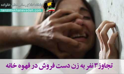 تجاوز3 نفر به زن دست فروش در قهوه خانه