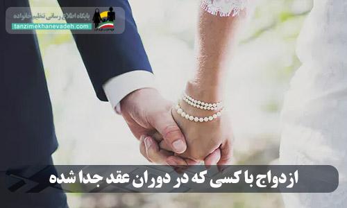 ازدواج با کسی که در دوران عقد جدا شده