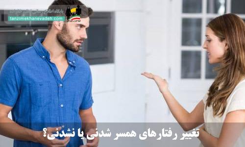تغییر رفتارهای همسر شدنی یا نشدنی؟