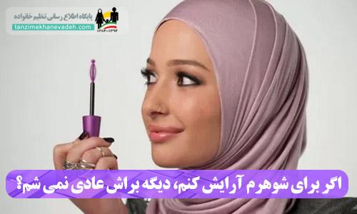 اگر برای شوهرم آرایش کنم، دیگه براش عادی نمی شم؟