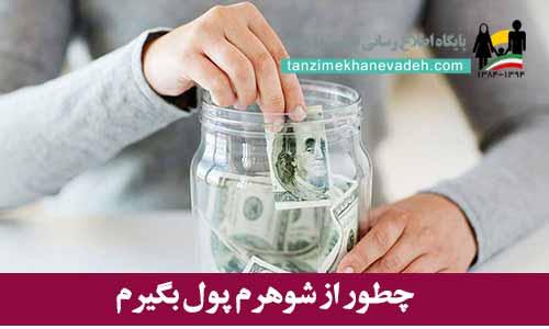 چطور از شوهرم پول بگیرم