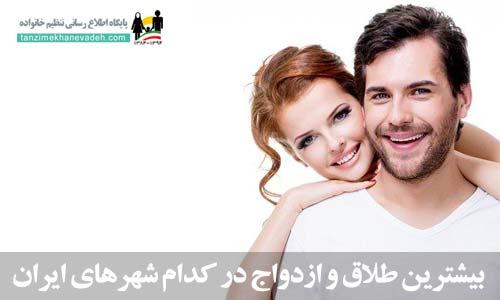 بیشترین طلاق و ازدواج در کدام شهرهای ایران