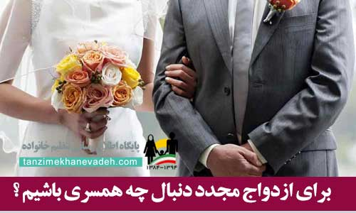 برای ازدواج مجدد دنبال چه همسری باشیم ؟