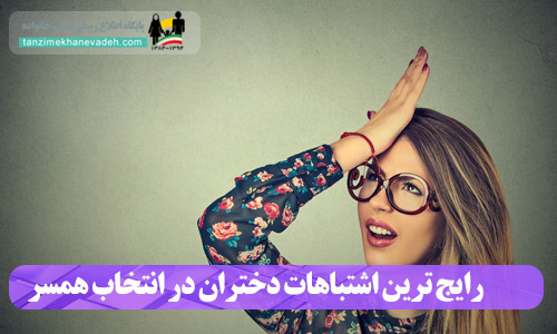 رایج ترین اشتباهات دختران در انتخاب همسر