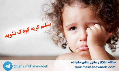 تسلیم گریه کودک نشوید