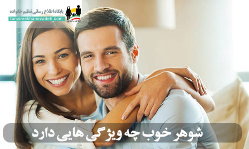 شوهر خوب چه ویژگی هایی دارد؟ آیا شوهر شما مرد خوبیه ؟