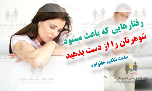 رفتارهایی که باعث میشود شوهرتان را از دست بدهید